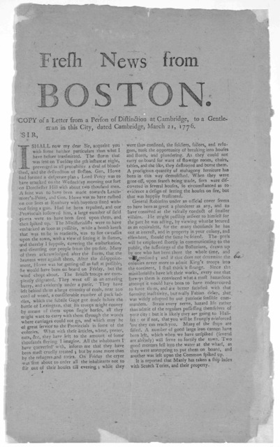 Fresh news from Boston. Copy a letter from a person of distinction at Cambridge, to a gentleman in this City, dated Cambridge, March 21, 1776. Sir, I shall now my dear Sir, acquaint you with some further particulars than which I have been transm