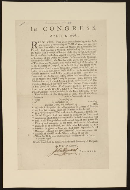 In Congress, April 3, 1776 : Resolved, that every person intending to set forth and fit out a private ship or vessel of war, and applying for a commission or letters of marque and reprisal for that purpose, shall produce a writing, subscribed by him, containing the name, and tonnage or burthen of the ship or vessel, the number of her guns, with their weight of metal ...