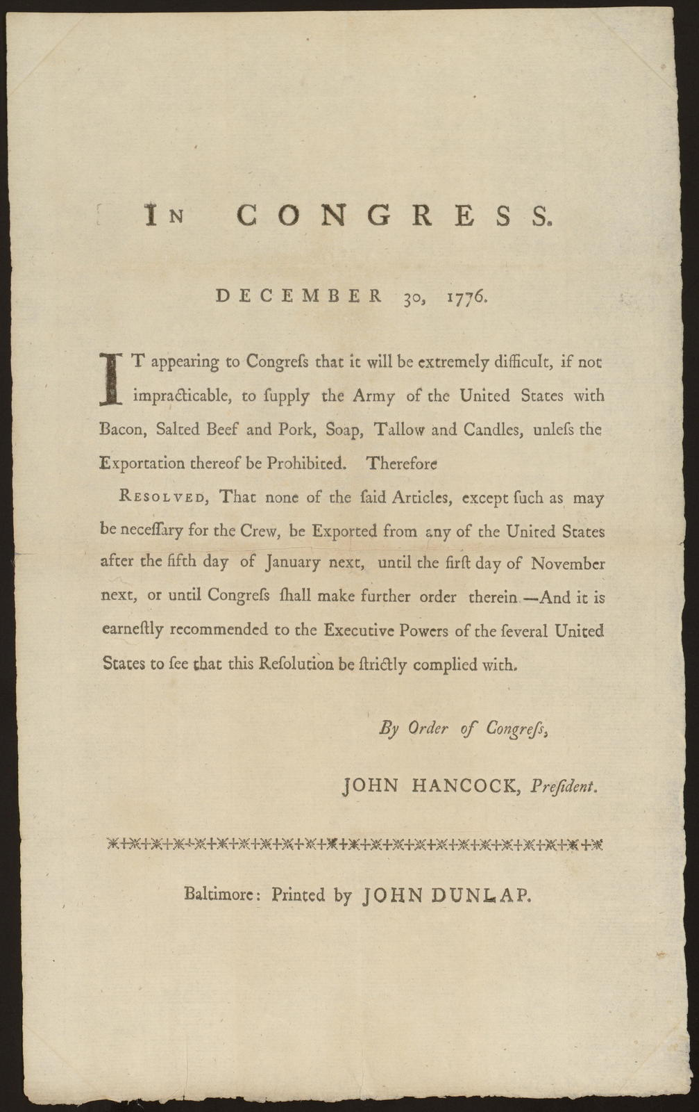 In Congress. December 30, 1776 : It appearing to Congress that it will be extremely difficult, if not impracticable, to supply the Army of the United States with bacon, salted beef and pork, soap, tallow and candles ... Resolved, that none of the said articles ... be exported from any of the United States after the fifth day of January next, until the first day of November next ...