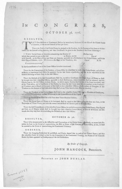 In Congress, October 3d, 1776. Resolved, that five millions of continental dollars be immediately borrowed for the use of the United States of America, at the annual interest of four per cent ... By order of Congress, John Hancock, President. [P