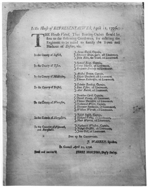 In House of representatives, April 11, 1776. The house voted, that beating-orders should be sent to the following gentlemen, for enlisting the regimen to be raised to fortify the town and harbour of Boston … J. Warren, Speaker. In Council April