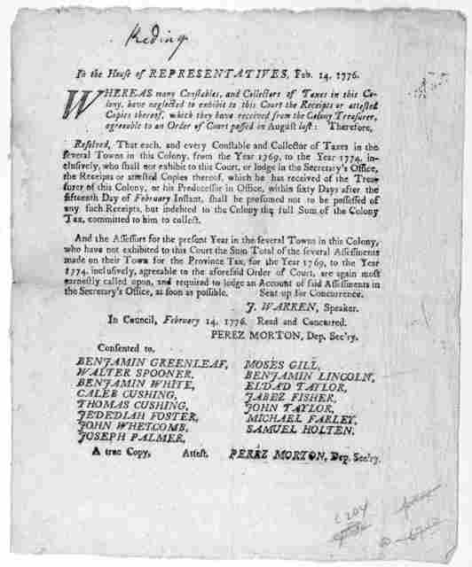 In the House of representatives, Feb. 14, 1776. Whereas many constables, and collectors of taxes in this Colony, have neglected to exhibit in this court, the receipts or attested copies thereof, which they have received form the Colony treasurer