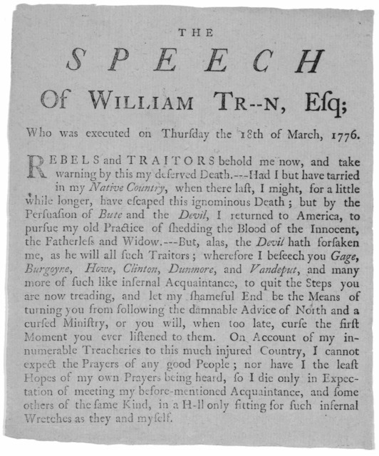The speech of William Tr[yo]n, Esq; who was executed on Thursday the 18th of March, 1776. Rebels and traitors behold me now, and take warning by this my deserved death.--- Had I but have tarried in my native country, when there last, I might, fo