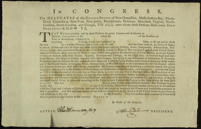 In Congress. The delegates of the United States of New-Hampshire, Massachusetts-Bay, Rhode-Island, Connecticut, New-York, New-Jersey, Pennsylvania, Delaware, Maryland, Virginia, North-Carolina, South-Carolina, and Georgia, to all unto whom these presents shall come, send greeting : know ye, that we have granted, and by these presents do grant, licence and authority to [blank] mariner, commander of the [blank]  ... to fit out and set forth the said [blank] in a warlike manner, and by and with the said [blank] and the crew thereof ... to attack, subdue and take all ships and other vessels whatsoever carrying soldiers, arms ... or any other contraband goods to any of the British armies or ships of war employed against these United States ...