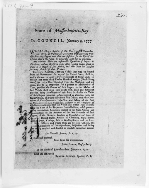 State of Massachusetts-Bay. In Council. January 9, 1777. Whereas by a resolve of this Court, passed December 10, 1776. all persons are prohibited from exporting from this state any sugars ... In the House of representatives. January 9, 1777 Read