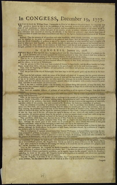 In Congress, December 19, 1777 : Whereas Sir William Howe, commander in chief of His Britannic Majesty's forces, has required, that provisions should be sent in for the subsistence of the American prisoners in his possession ... and has prohibited the circulation of the money struck by the authority of these states ... Resolved, that the accounts of all provisions ... supplied by the public to prisoners ... be liquidated and discharged, previous to the release of any prisoners ...