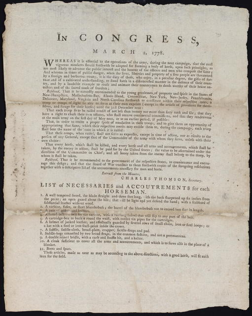 In Congress, March 2, 1778 : Whereas it is essential to the operations of the army during the next campaign, that the most vigorous measures should forthwith be adopted for forming a body of horse ... Resolved, that it be earnestly recommended to the young gentlemen of property and spirit ... to constitute within their respective states a troop or troops of light cavalry ...