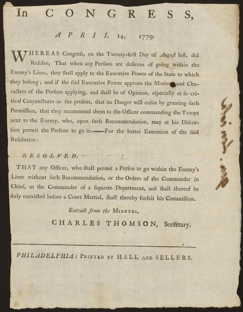 In Congress, April 14, 1779 : Whereas Congress, on the twenty-first day of August last, did resolve, that when any persons are desirous of going within the enemy's lines, they shall apply to the executive power of the state to which they belong ... Resolved, that any officer, who shall permit a person to go within the enemy's lines without such recommendation ... shall thereby forfeit his commission.