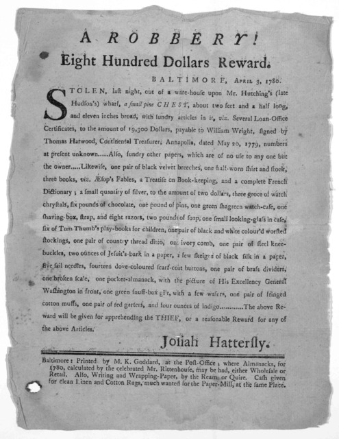 A robbery! Eight hundred dollars reward. Baltimore. April 3, 1780. Stolen last night, out of a ware-house upon Mr. Hutching's (late Hudson's) wharf, a small pine chest, about two feet and a half long, and eleven inches broad, with sundry article