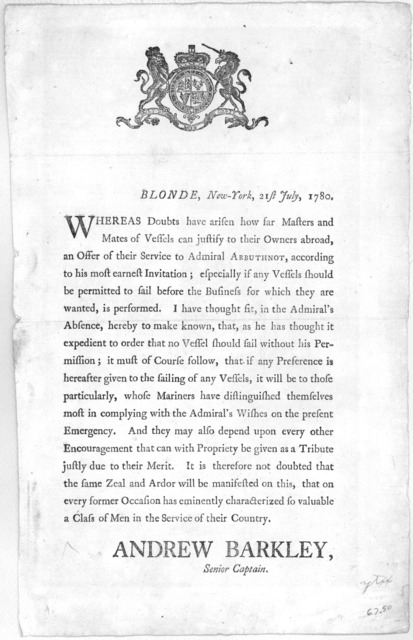 Seal Blonde, New-York, 21st July, 1780. Whereas Doubts have arisen how far Masters and Mates of Vessels can justify to their Owners abroad, an Offer of their Service to Admiral ARBUTHNOT, according to his most earnest Invitation; .... New-York,