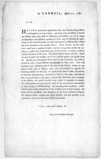 In Council, April 12, 1781. Sir. Having received an application from the Commanding officer to strengthen our army below, and being very unwilling to harrass the militia, more than shall be absolutely unavoidable we are in hopes an immediate and
