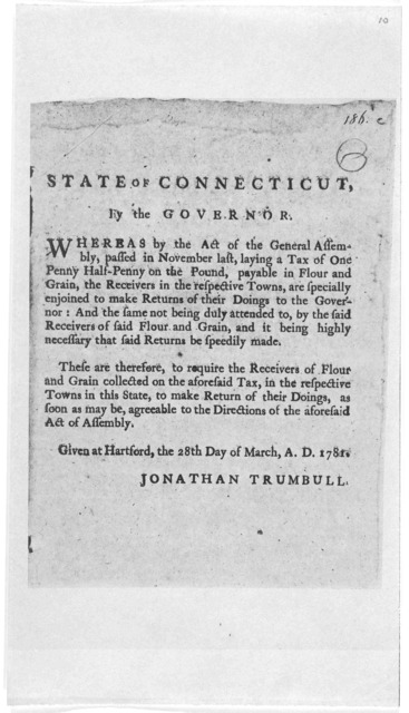 State of Connecticut. By the governor. Whereas by the Act of the General Assembly, passed in November last, laying a tax of one penny half-penny on the pound, payable in flour and grain, the receivers in the respective towns, are specially enjoi