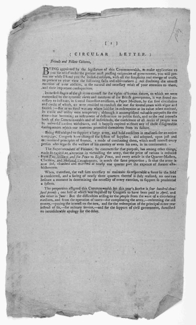(Circular letter). Friends and fellow citizens, Being appointed by the legislature of this Commonwealth, to make applications to you for relief under the present and most pressing exigencies of government ... [1782].