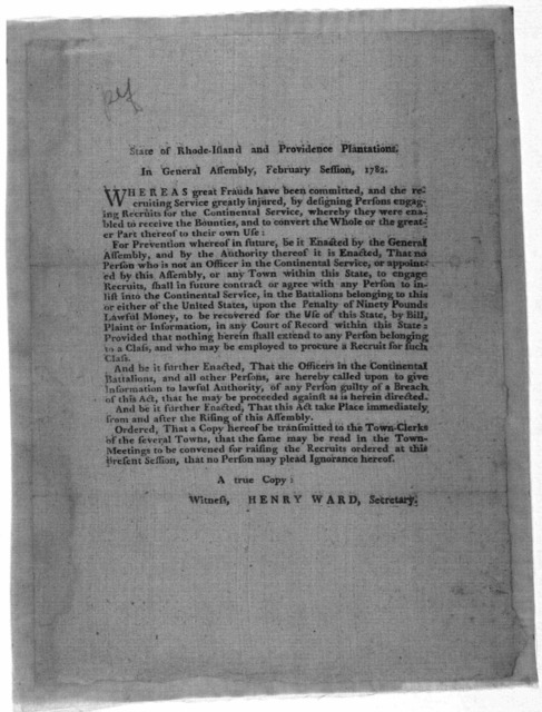 State of Rhode-Island and Providence Plantations. In General Assembly, February session, 1782. Whereas great frauds have been committed, and the recruiting service greatly injured by designing persons engaging recruits for the continental servic