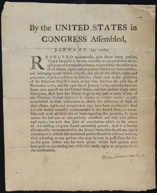 By the United States in Congress assembled, January 14, 1784 : Resolved unanimously, nine states being present, that it be and is hereby earnestly recommended to the legislatures of the respective states, to provide for the restitution of all estates, rights and properties which have been confiscated, belonging to real British subjects, and also of the estates, rights and properties of persons resident in districts which were in the possession of His Britannic Majesty's arms, at any time between the 30th day of November 1782, and the 14th day of January 1784, and who have not borne arms against the said United States ...