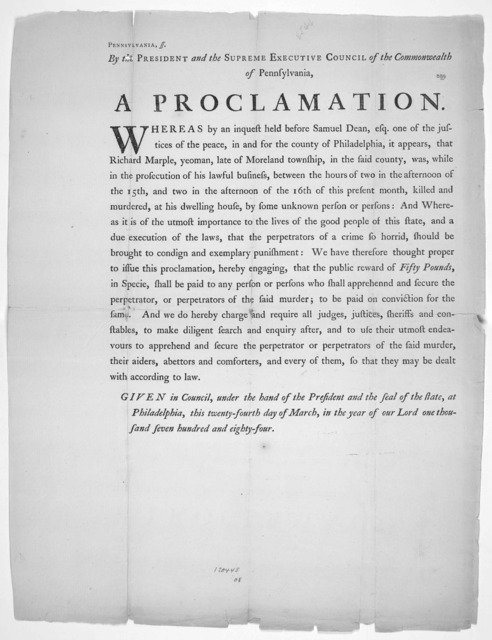 Pennsylvania ss By the President and the Supreme Executive Council of the Commonwealth of Pennsylvania A proclamation [Offering a reward of fifty pounds in specie for the murderers of Richard Marple] Given in Council, under the hand of the Presi