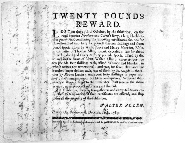 Twenty pounds reward. Lost on the 17th of October, by the subscriber, on the road between Newbern and Curtis's ferry, a large black leather pocket-book ... Walter Allen. Craven Co, Swifts-creek, Decemb. 10th, 1783. Newbern: Printed by R. Keith,