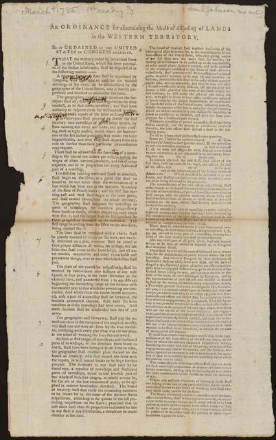 An ordinance for ascertaining the mode of disposing of lands in the Western Territory : Be it ordained by the United States in Congress assembled, that the territory ceded by individual states to the United States, which has been purchased of the Indian inhabitants, shall be disposed of in the following manner ...