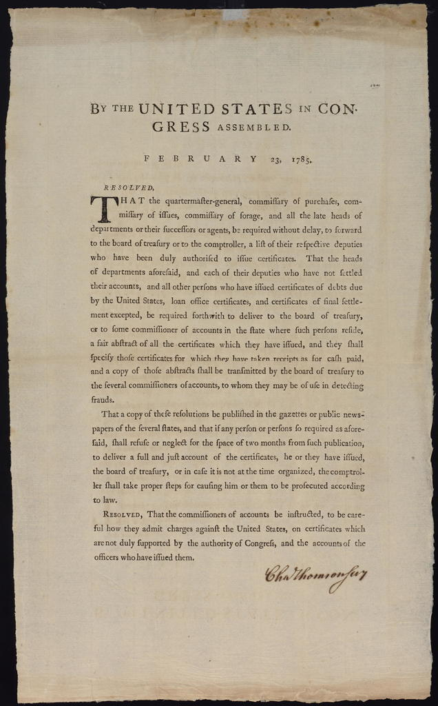 By the United States in Congress assembled. February 23, 1785 : Resolved, that the quartermaster-general, commissary of purchases, commissary of issues, commissary of forage, and all the late heads of departments or their successors or agents, be required without delay, to forward to the Board of Treasury or to the comptroller, a list of their respective deputies who have been duly authorised to issue certificates. ...