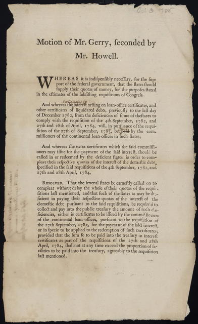 Motion of Mr. Gerry, seconded by Mr. Howell : Whereas it is indispensibly necessary, for the support of the federal government, that the states should supply their quotas of money ... Resolved, that the several states be earnestly called on to compleat without delay the whole of their quotas of the requisitions last mentioned ...