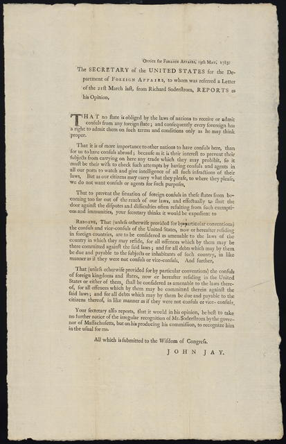 Office for Foreign Affairs, 13th May, 1785 : The secretary of the United States for the Department of Foreign Affairs, to whom was referred a letter of the 21st March last, from Richard Soderstrom, reports as his opinion, that no state is obliged by the laws of nations to receive or admit consuls from any foreign state ...