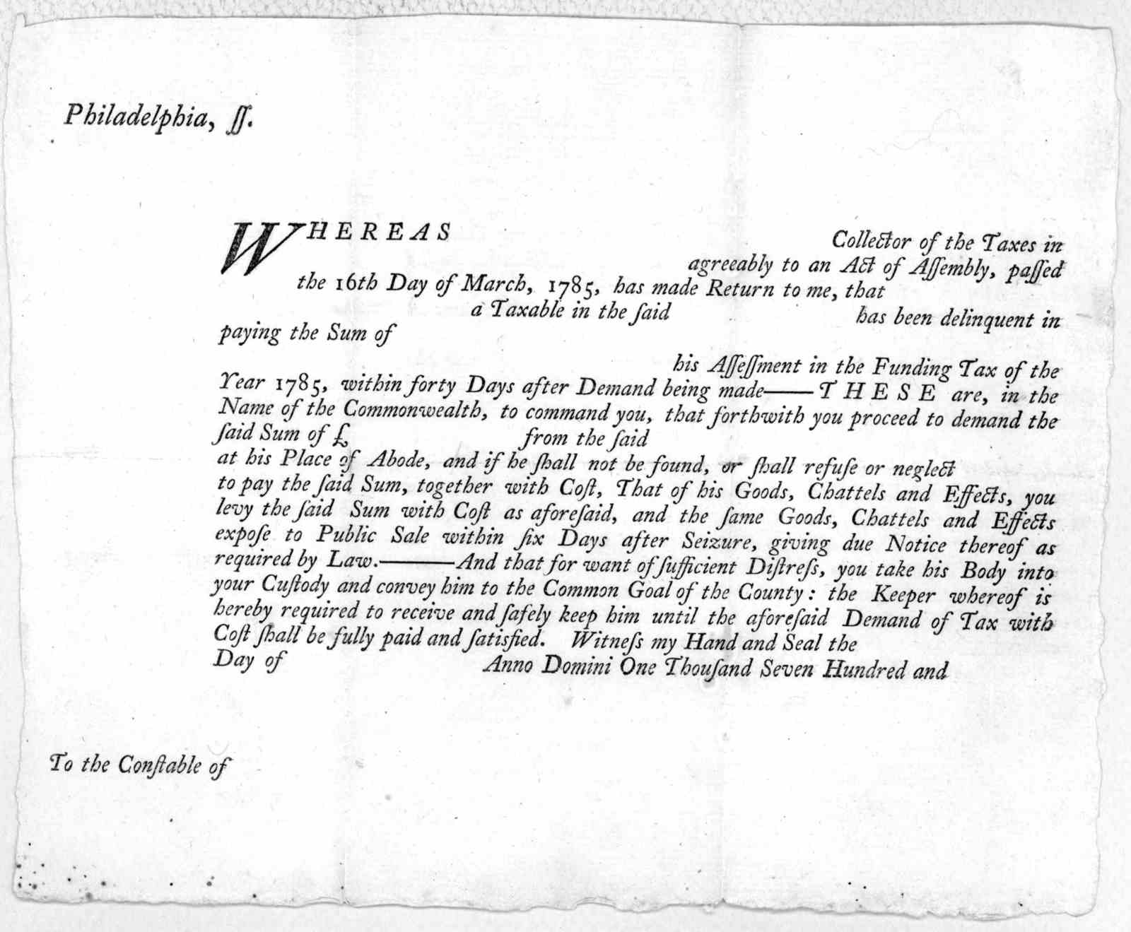 Philadelphia, ss. Whereas Collector of the taxes in agreeably to an Act of Assembly, passed the 16th day of March, 1785, has made return to me, that a taxable in the said has been delinquent in paying the sum of his asseeement in the funding tax