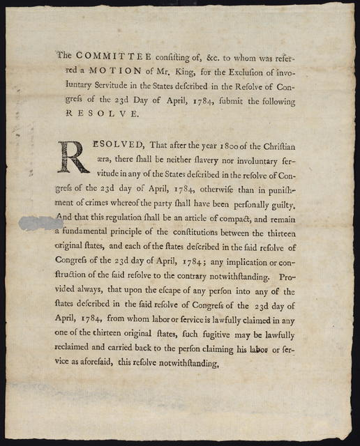 The committee consisting of, &c. to whom was referred a motion of Mr. King, for the exclusion of involuntary servitude in the states described in the resolve of Congress of the 23d day of April, 1784, submit the following resolve : Resolved, that after the year 1800 of the Christian æra, there shall be neither slavery nor involuntary servitude in any of the states described in the resolve of Congress of the 23d day of April, 1784 ...