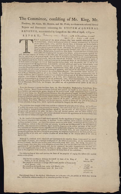 The committee, consisting of Mr. King, Mr. Pinckney, Mr. Kean, Mr. Monroe, and Mr. Pettit, to whom were referred several reports and documents concerning the system of general revenue, recommended by Congress on the 18th of April, 1783, report ...