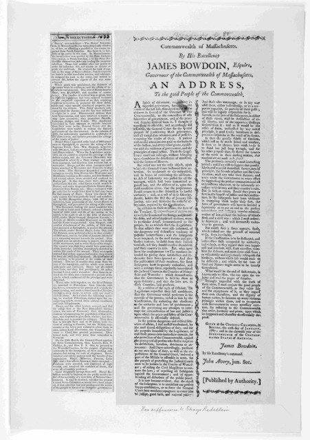 Commonwealth of Massachusetts. By His excellency, James Bowdoin, Esquire, Governour of the Commonwealth of Massachusetts, an address to the good people of the commonwealth [Two columns regarding Shays' rebellion] ... [Boston: Printed by Adams an