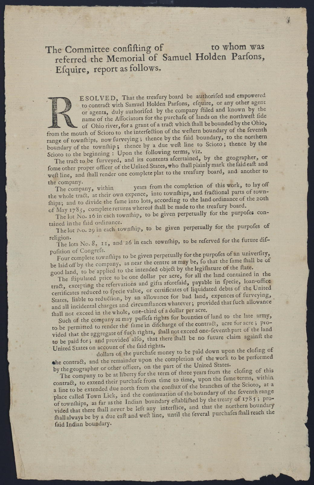 The committee consisting of [blank] to whom was referred the memorial of Samuel Holden Parsons, Esquire, report as follows : Resolved, that the treasury board be authorised and empowered to contract with Samuel Holden Parsons, Esquire, or any other agent or agents, duly authorised by the company stiled and known by the name of the associators for the purchase of the lands on the northwest side of Ohio River ...