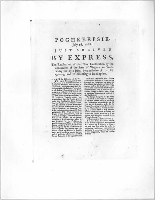 Poughkeepsie, July 2, 1788. Just arrived by express, The ratification of the new constitution by the Convention of the State of Virginia, on Wednesday the 25th June, by a majority of 10; 88 agreeing, and 78 dissenting to its adoption. [Poughkeep