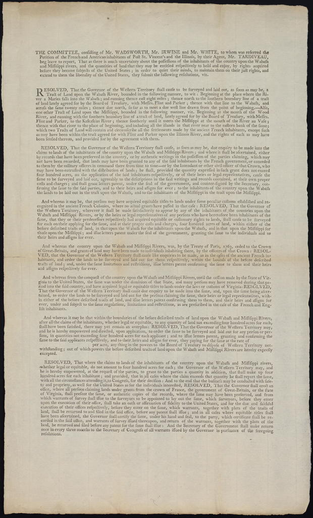 The committee, consisting of Mr. Wadsworth, Mr. Irwine [sic] and Mr. White, to whom was referred the petition of the French and American inhabitants of Post St. Vincent's and the Illinois, by their agent, Mr. Tardiveau, beg leave to report : that as there is much uncertainty about the possessions of the inhabitants of the country upon the Wabash and Missis[s]ippi Rivers ...