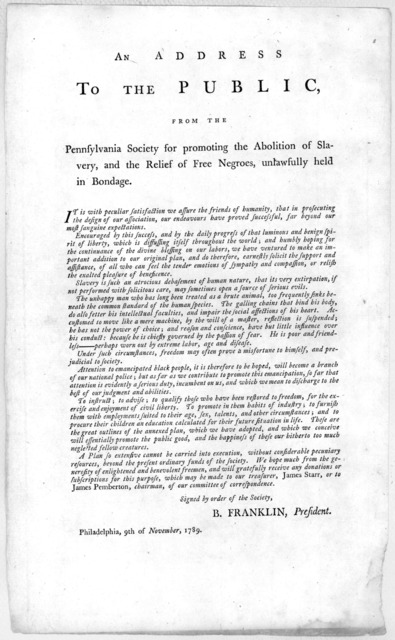 An address to the public, from the Pennsylvania Society for promoting the abolition of slavery, and the relief of free negroes, unlawfully held in bondage ... Signed by order of the Society, B. Franklin, President. Philadelphia, 9th of November,