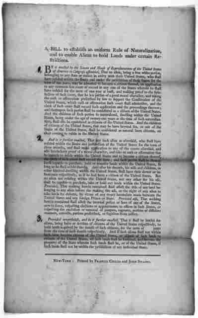 A bill to establish an uniform rule of naturalization,and to enable aliens to hold lands under certain restrictions. New York Printed by Francis Childs and John Swaine [1790].