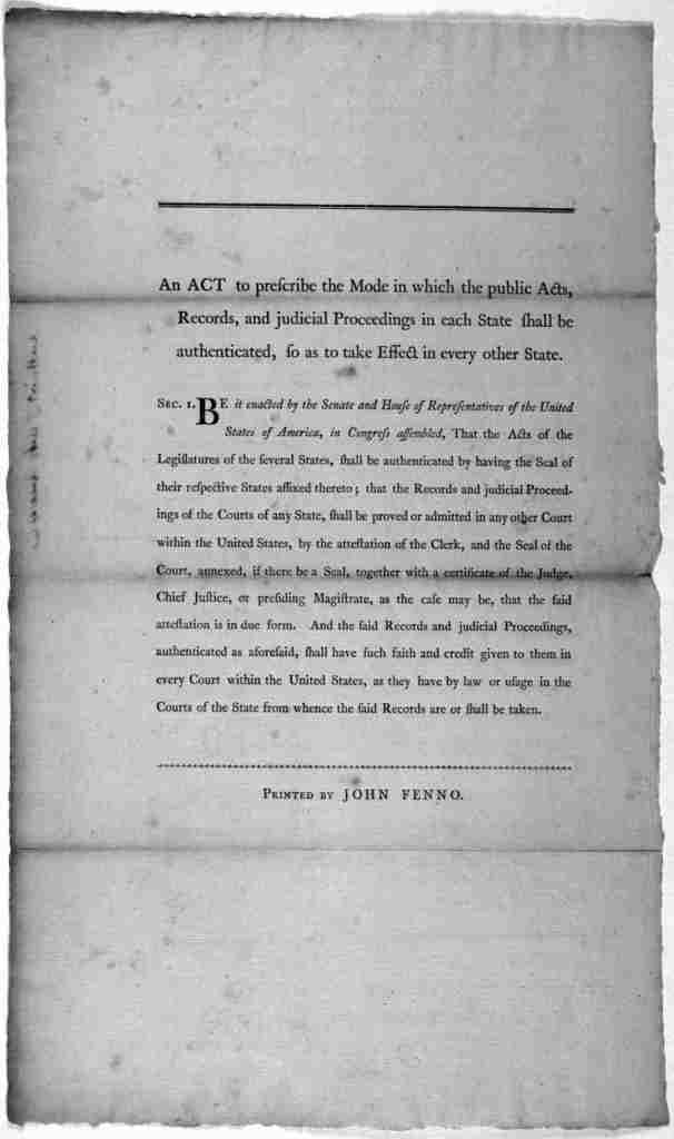An act to prescribe the mode in which the public acts, records, and judicial proceedings in each state shall be authenticated, so as to take effect in every other state .... [Philadelphia] Printed by John Fenno [1790].
