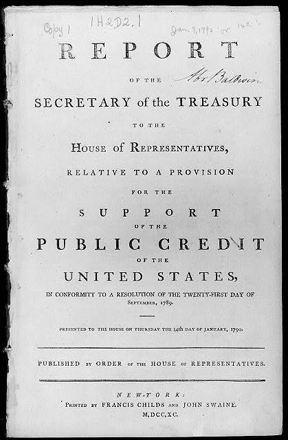 Report of the Secretary of the Treasury to the House of Representatives, relative to a provision for the support of the public credit of the United States...printed in New York, 1790