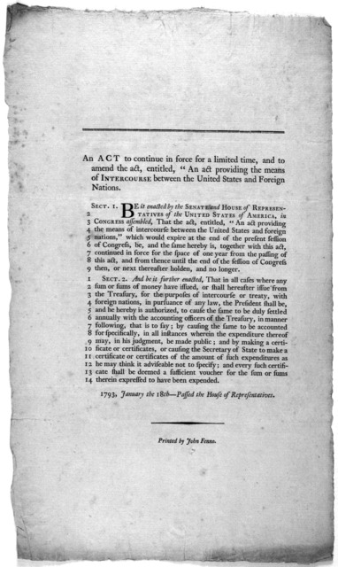 """An act to continue in force for a limited time, and to amend the act, entitled, """"An act providing the means of intercourse, between the United States and foreign nations. 1793. January the 18th. passed the House of representatives. [Philadelphia"""