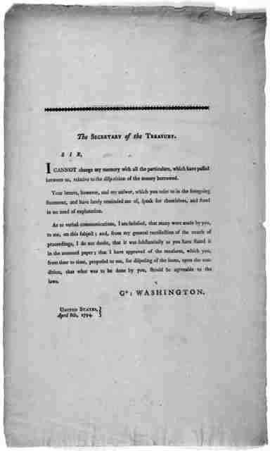 The Secretary of the Treasury. Sir. I cannot charge my memory with all the particulars, which have passed between us, relative to the disposition of the money borrowed ... Go: Washington. United States, April 8th, 1794. [Philadelphia: Printed by