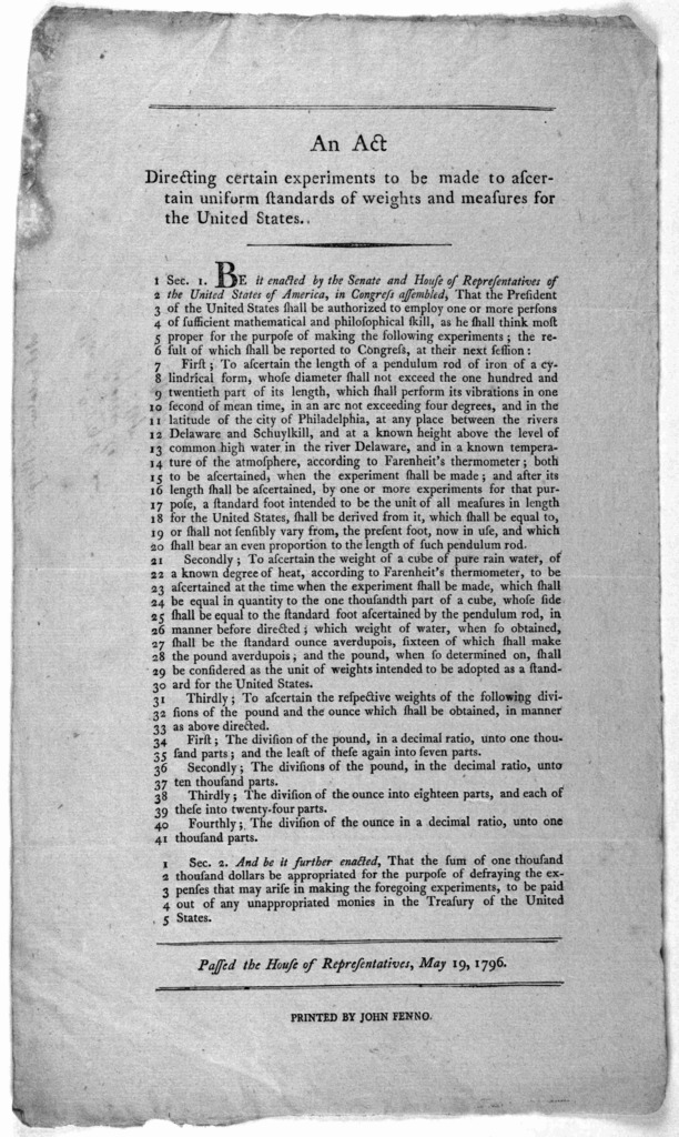 An act directing certain experiments to be made to ascertain uniform standards of weights and measures for the United States ... Passed the House of representatives, May 19, 1796. [Philadelphia] Printed by John Fenno [1796].