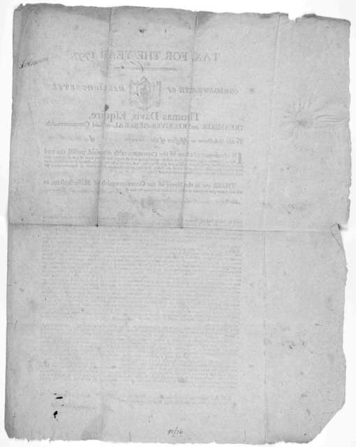 Tax for the year 1797. Commonwealth of Massachusetts. Thomas Davis, Esquire, Treasurer and Receiver-general of said Commonwealth. To the selectmen or assessors of the of ... Given under my hand and seal, at Boston, the day of in the year of our