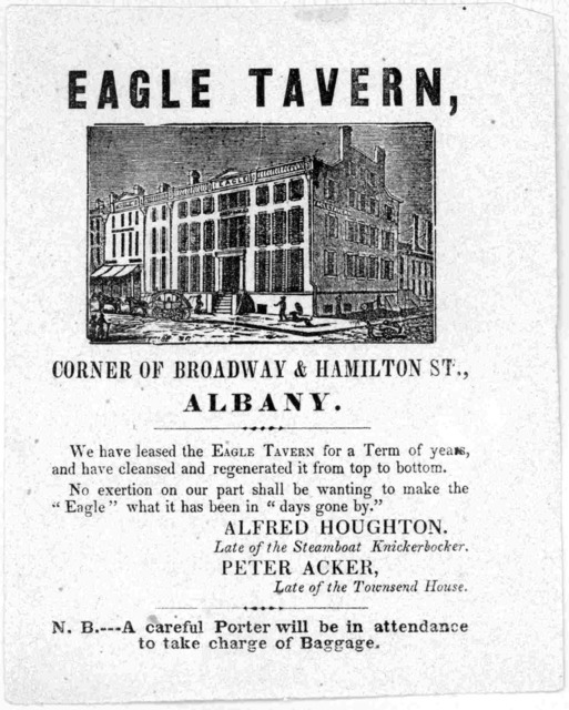 Eagle Tavern, corner of Broadway & Hamilton St., Albany. We have leased the Eagle Tavern for a term of years and have cleansed and regenerated it from top to bottom ... Alfred Houghton. late of the Steamboatt Knickerbocker. Peter Acker, late of