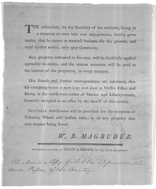 The subscriber, by the liberality of his creditors, being in a situation to enter into new engagements, hereby gives hotice, that he means to transact business for the present, and until further notice, only upon commission ... W. B. Magruder. B