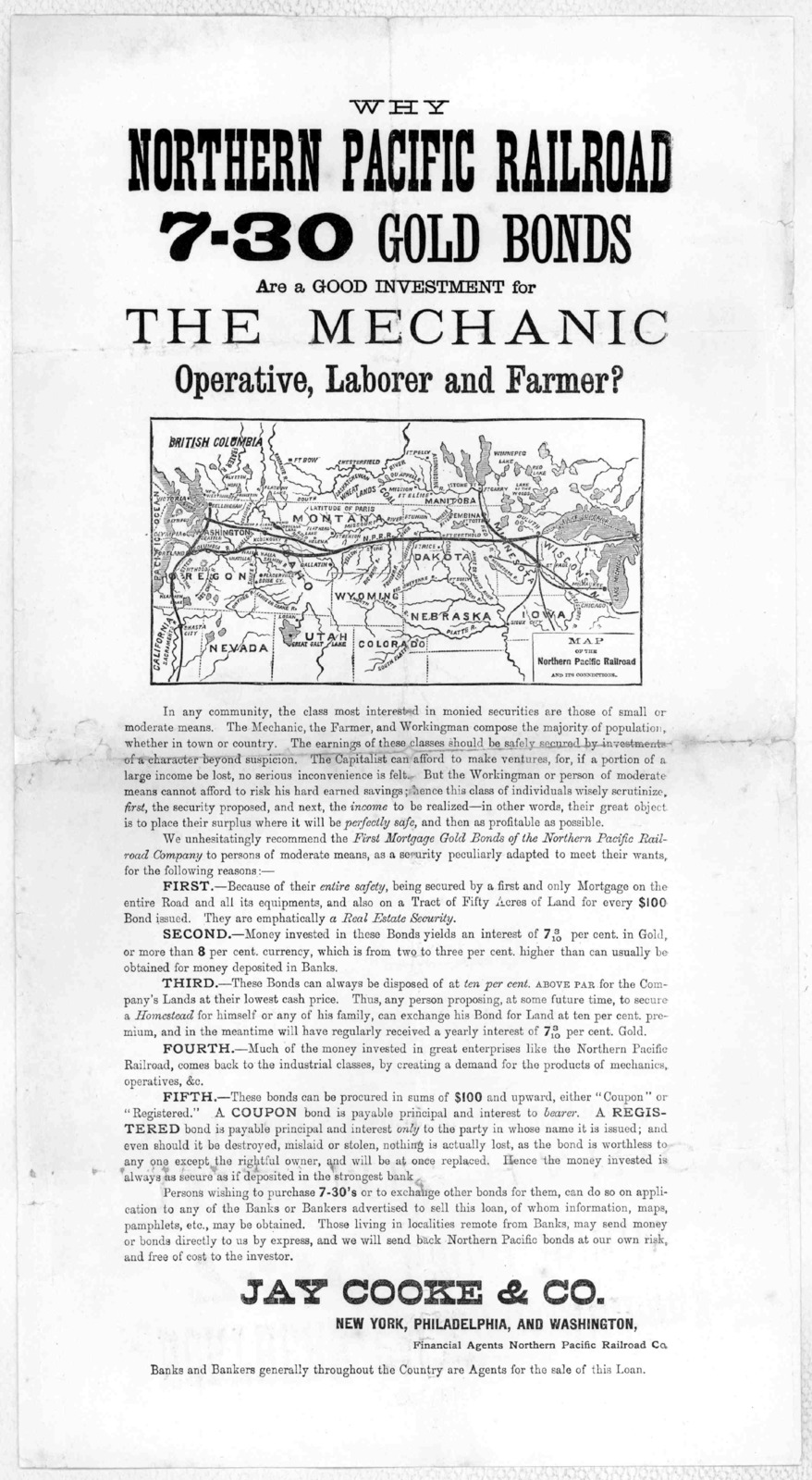 Why Northern Pacific railroad 7-30 gold bonds are a good investment for the mechanic operative, laborer and farmer? ... Jay Cooke & Co. New York, Philadelphia, and Washington. Financial agents Northern Pacific railroad co. ... [n. d.].