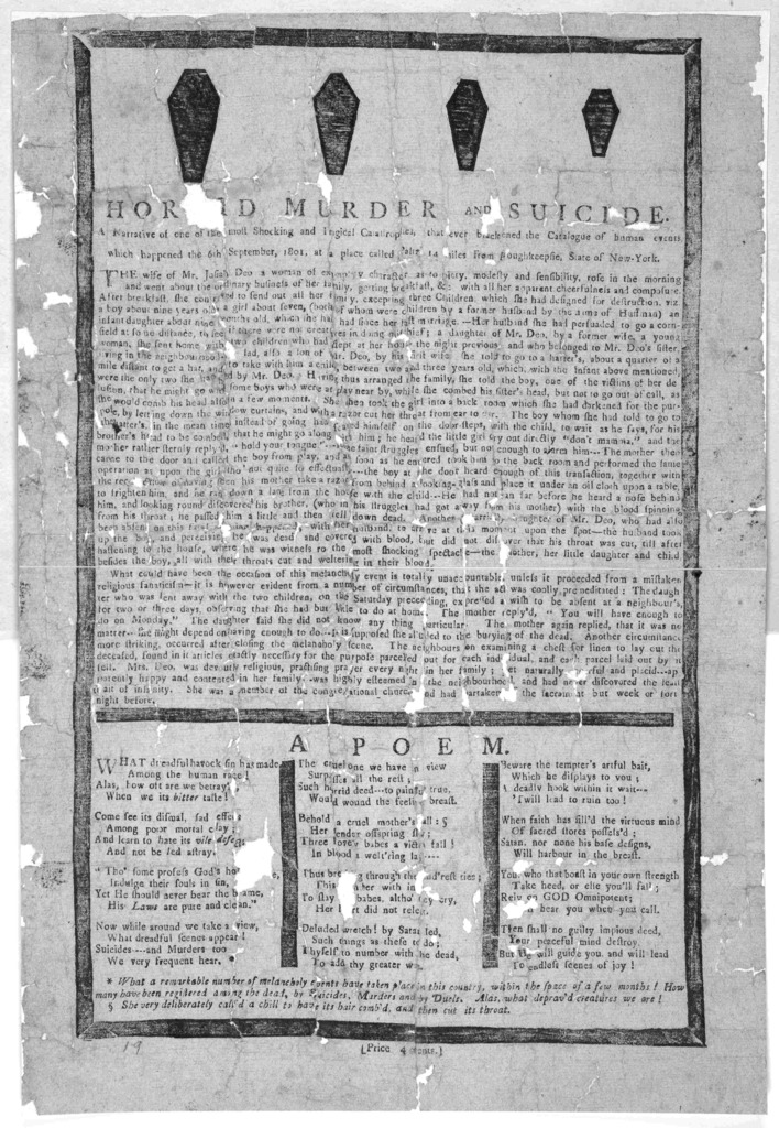 [Cuts of 4 caskets] Horrid murder and suicide A narrative of the most shocking and tragical catastrophes, that ever blackened the catalogue of human events which happened the 6th September, 1801, at a place called Paltz, 14 miles from Poughkeeps