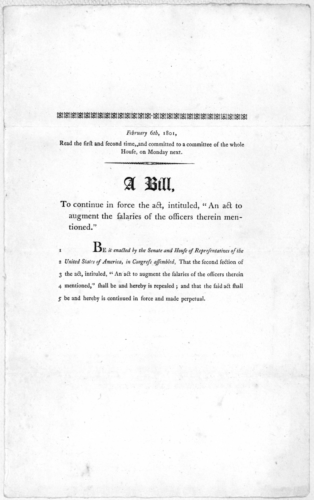"""February 6th, 1801. Read the first and second time, and committed to a committee of the whole House, on Monday next. A bill, to continue in force the act, intituled, """"An act to augment the salaries of the officers therein mentioned."""" [Washington"""