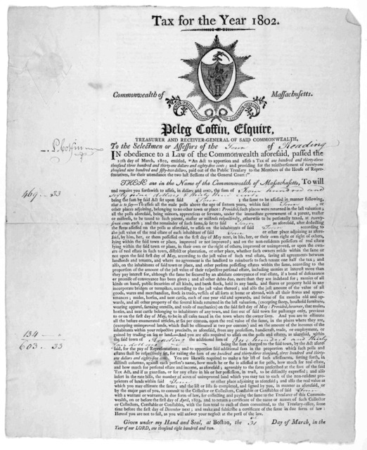 Tax for the year 1802. Commonwealth of Massachusetts. Peleg Coffin, Esquire. To the selectmen or assessors of the of ... Given under my hand and seal, at Boston, the day of March, in the year of our Lord, one thousand eight hundred and two. [Bos