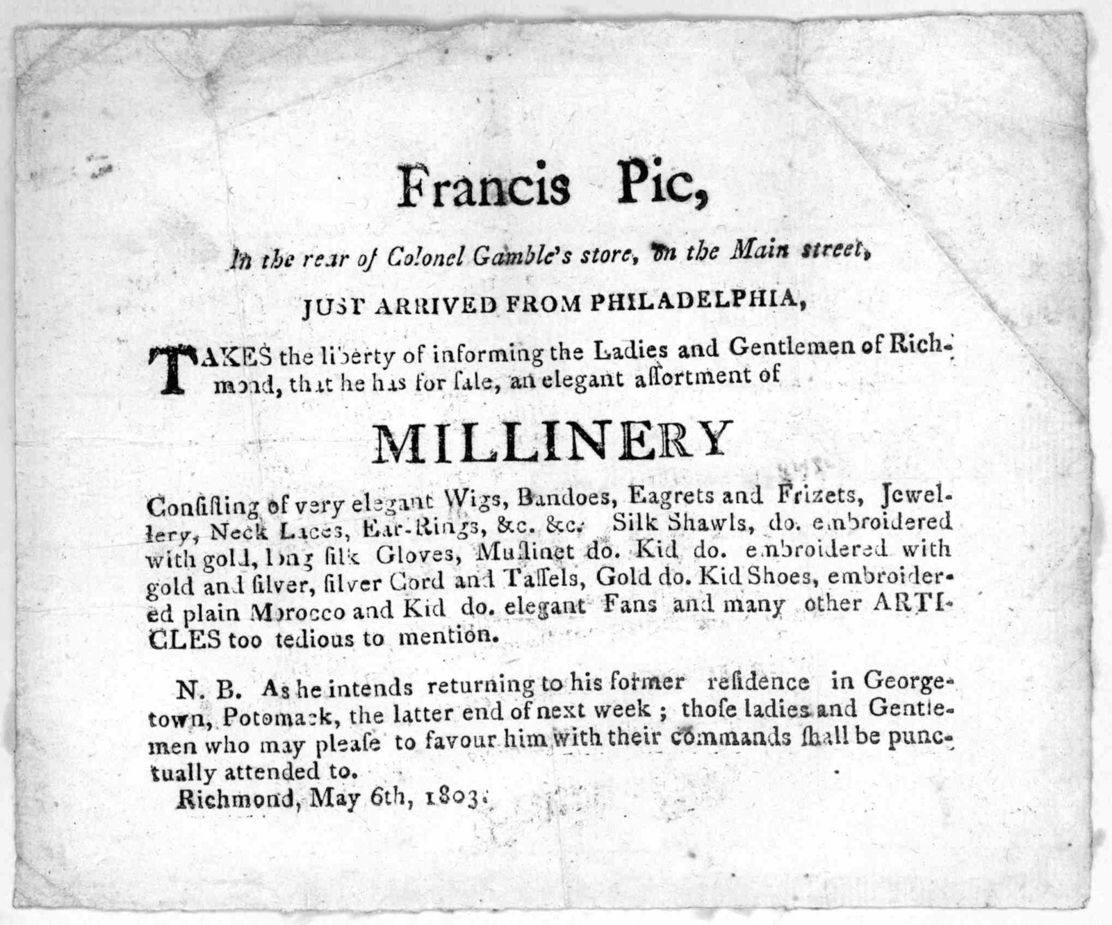 Francis Pic, in the rear of Colonel Gamble's store, on the Main Street, just arrived from Philadelphia, takes the liberty of informing the ladies and gentlemen of Richmond that he has for sale, an elegant assortment of millinery ... Richmond May