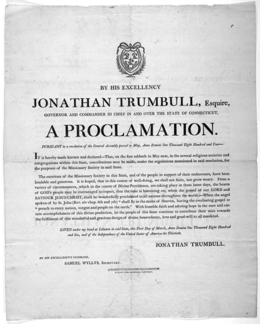 By his excellency Jonathan Trumbull, Esquire, Governor and commander in chief over the state of Connecticut. A proclamation. Pursuant to a resolution of the General Assembly passed in May, Anno Domini, one thousand eight hundred four [that contr