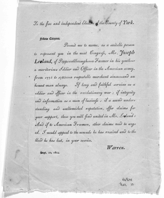 To the free and independent electors of the County of York. Fellow citizens. Permit me to name, as a suitable person to represent you in the next Congress, Mr. Joseph Leland, of Pepperellborough ... Warren. Sept. 20, 1804.