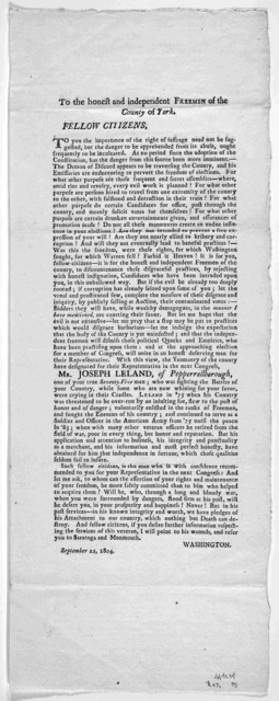 To the honest and independent freemen of the County of York. Fellow Citizens ... The yeomanry of the county have designated for their Representative in the next Congress Mr. Joseph Leland, of Pepperrelborough ... Washington. September 22, 1804.